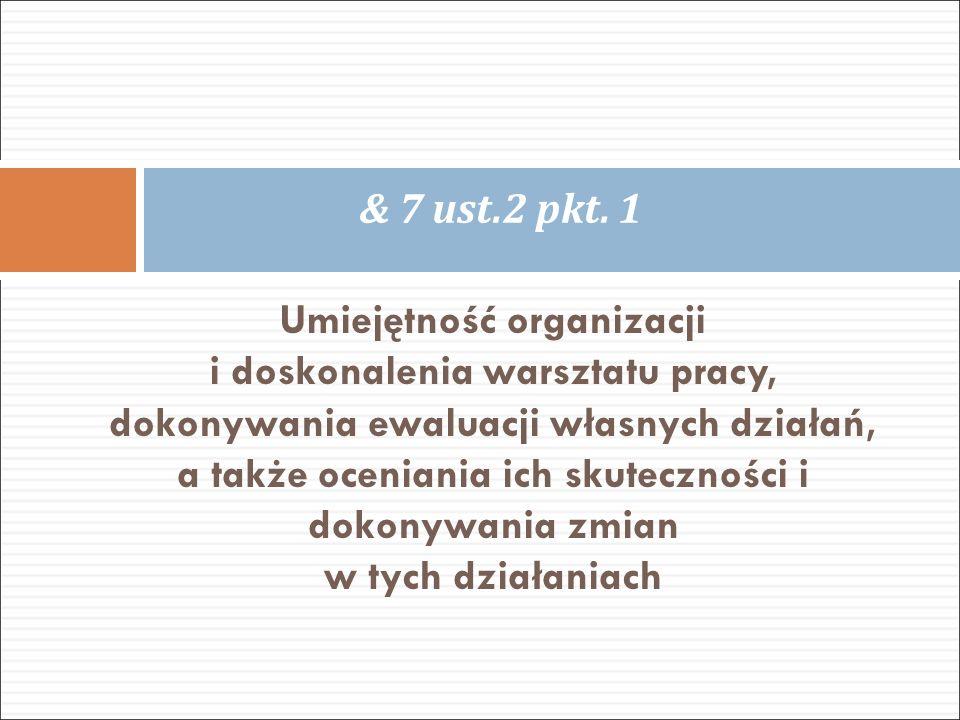 Umiejętność organizacji i doskonalenia warsztatu pracy, dokonywania ewaluacji własnych działań, a także oceniania ich skuteczności i dokonywania zmian w tych działaniach & 7 ust.2 pkt.