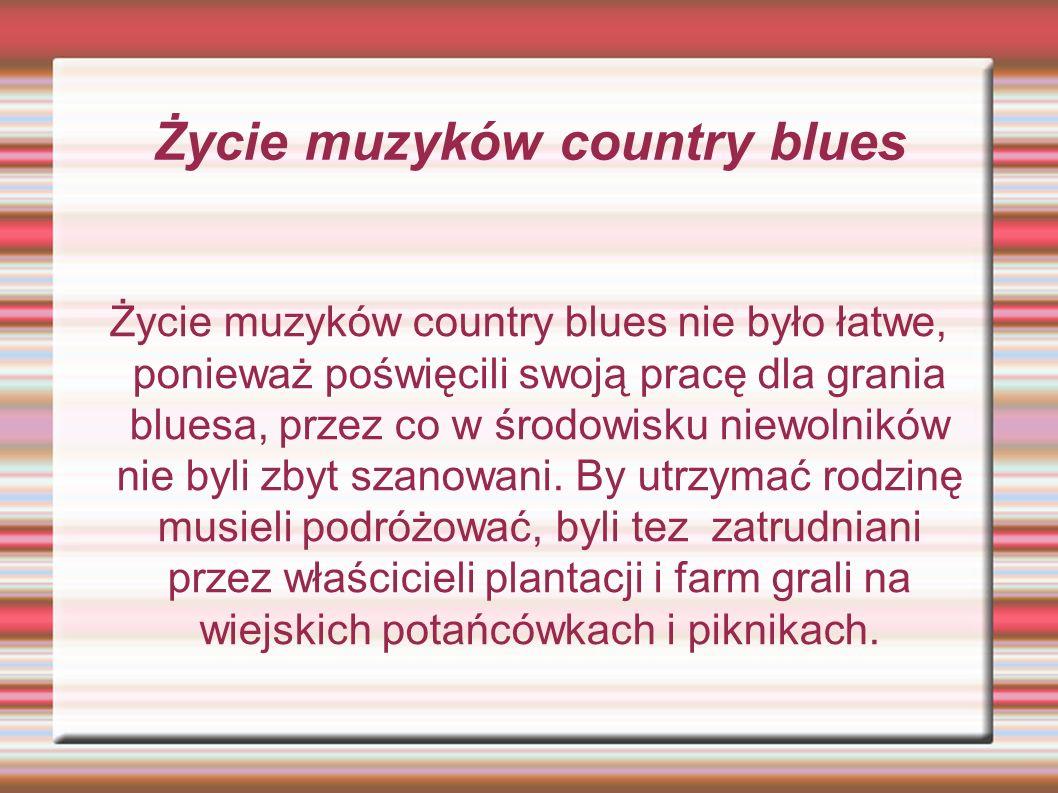 Życie muzyków country blues Życie muzyków country blues nie było łatwe, ponieważ poświęcili swoją pracę dla grania bluesa, przez co w środowisku niewolników nie byli zbyt szanowani.