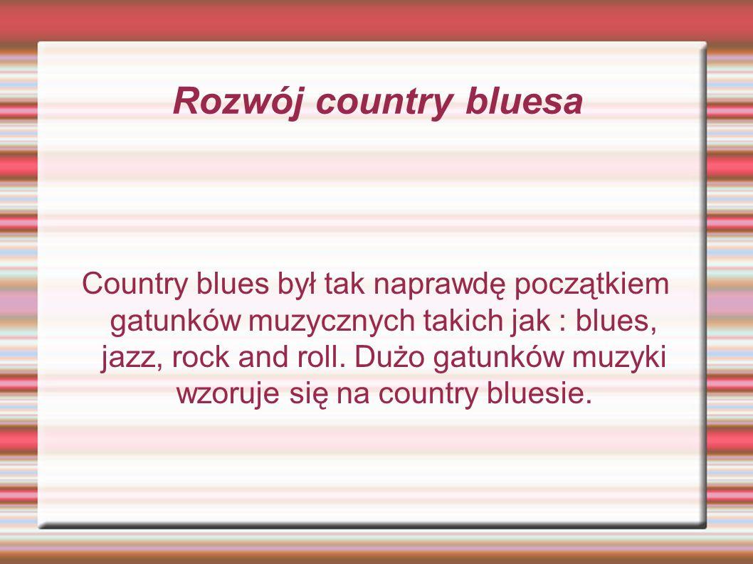 Rozwój country bluesa Country blues był tak naprawdę początkiem gatunków muzycznych takich jak : blues, jazz, rock and roll. Dużo gatunków muzyki wzor