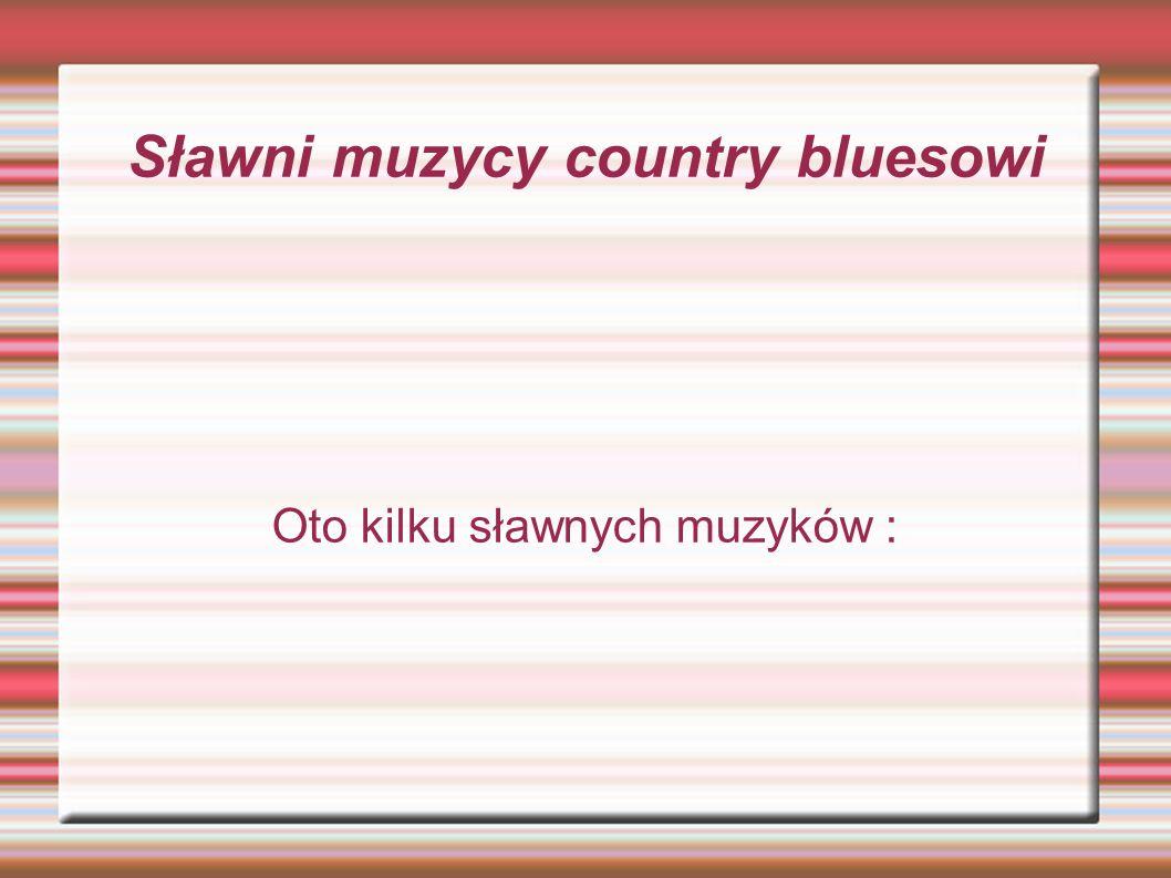 Sławni muzycy country bluesowi Oto kilku sławnych muzyków :