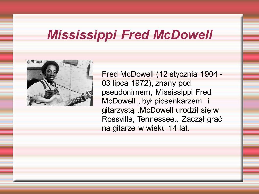 Mississippi Fred McDowell Fred McDowell (12 stycznia 1904 - 03 lipca 1972), znany pod pseudonimem; Mississippi Fred McDowell, był piosenkarzem i gitarzystą.McDowell urodził się w Rossville, Tennessee..