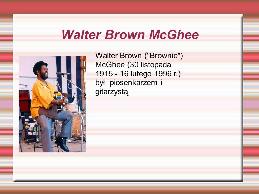 Walter Brown McGhee Walter Brown ( Brownie ) McGhee (30 listopada 1915 - 16 lutego 1996 r.) był piosenkarzem i gitarzystą
