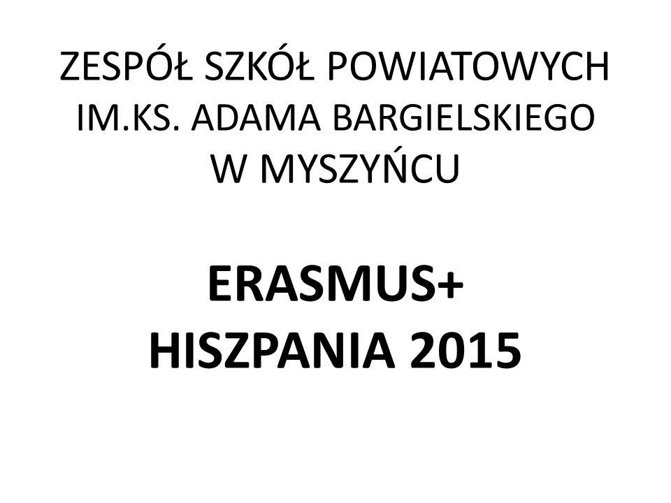 ZESPÓŁ SZKÓŁ POWIATOWYCH IM.KS. ADAMA BARGIELSKIEGO W MYSZYŃCU ERASMUS+ HISZPANIA 2015