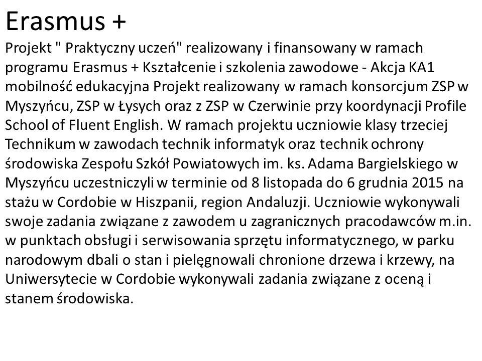 Erasmus + Projekt Praktyczny uczeń realizowany i finansowany w ramach programu Erasmus + Kształcenie i szkolenia zawodowe - Akcja KA1 mobilność edukacyjna Projekt realizowany w ramach konsorcjum ZSP w Myszyńcu, ZSP w Łysych oraz z ZSP w Czerwinie przy koordynacji Profile School of Fluent English.