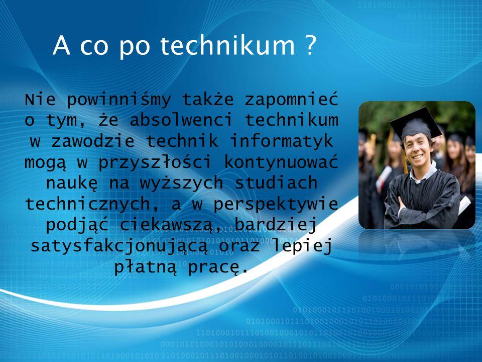Nie powinniśmy także zapomnieć o tym, że absolwenci technikum w zawodzie technik informatyk mogą w przyszłości kontynuować naukę na wyższych studiach technicznych, a w perspektywie podjąć ciekawszą, bardziej satysfakcjonującą oraz lepiej płatną pracę.