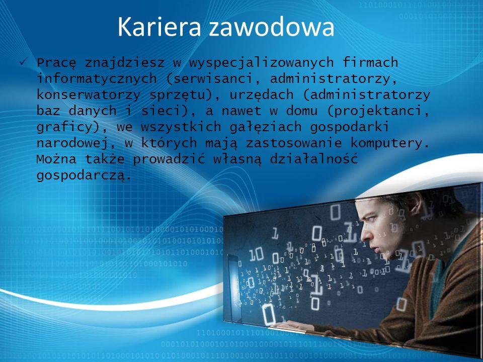Kariera zawodowa Pracę znajdziesz w wyspecjalizowanych firmach informatycznych (serwisanci, administratorzy, konserwatorzy sprzętu), urzędach (administratorzy baz danych i sieci), a nawet w domu (projektanci, graficy), we wszystkich gałęziach gospodarki narodowej, w których mają zastosowanie komputery.