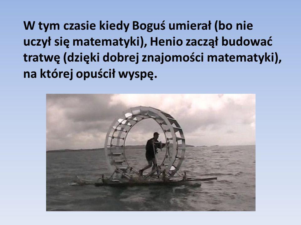W tym czasie kiedy Boguś umierał (bo nie uczył się matematyki), Henio zaczął budować tratwę (dzięki dobrej znajomości matematyki), na której opuścił w