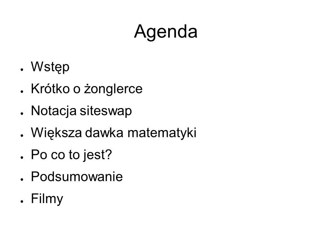 Agenda ● Wstęp ● Krótko o żonglerce ● Notacja siteswap ● Większa dawka matematyki ● Po co to jest.