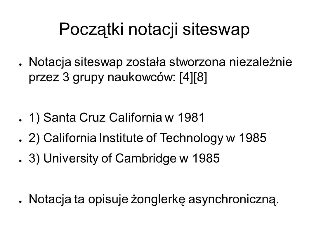 Początki notacji siteswap ● Notacja siteswap została stworzona niezależnie przez 3 grupy naukowców: [4][8] ● 1) Santa Cruz California w 1981 ● 2) California Institute of Technology w 1985 ● 3) University of Cambridge w 1985 ● Notacja ta opisuje żonglerkę asynchroniczną.