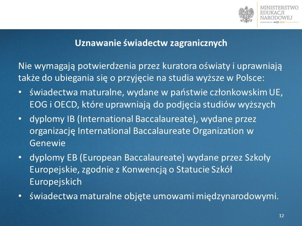 Uznawanie świadectw zagranicznych Nie wymagają potwierdzenia przez kuratora oświaty i uprawniają także do ubiegania się o przyjęcie na studia wyższe w Polsce: świadectwa maturalne, wydane w państwie członkowskim UE, EOG i OECD, które uprawniają do podjęcia studiów wyższych dyplomy IB (International Baccalaureate), wydane przez organizację International Baccalaureate Organization w Genewie dyplomy EB (European Baccalaureate) wydane przez Szkoły Europejskie, zgodnie z Konwencją o Statucie Szkół Europejskich świadectwa maturalne objęte umowami międzynarodowymi.