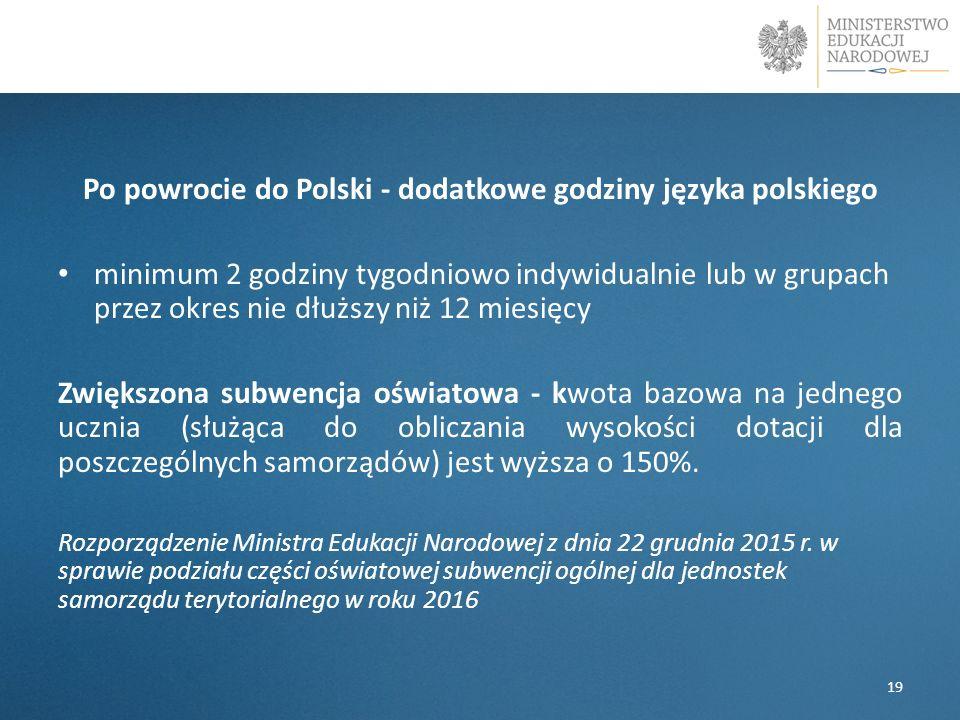 Po powrocie do Polski - dodatkowe godziny języka polskiego minimum 2 godziny tygodniowo indywidualnie lub w grupach przez okres nie dłuższy niż 12 miesięcy Zwiększona subwencja oświatowa - kwota bazowa na jednego ucznia (służąca do obliczania wysokości dotacji dla poszczególnych samorządów) jest wyższa o 150%.