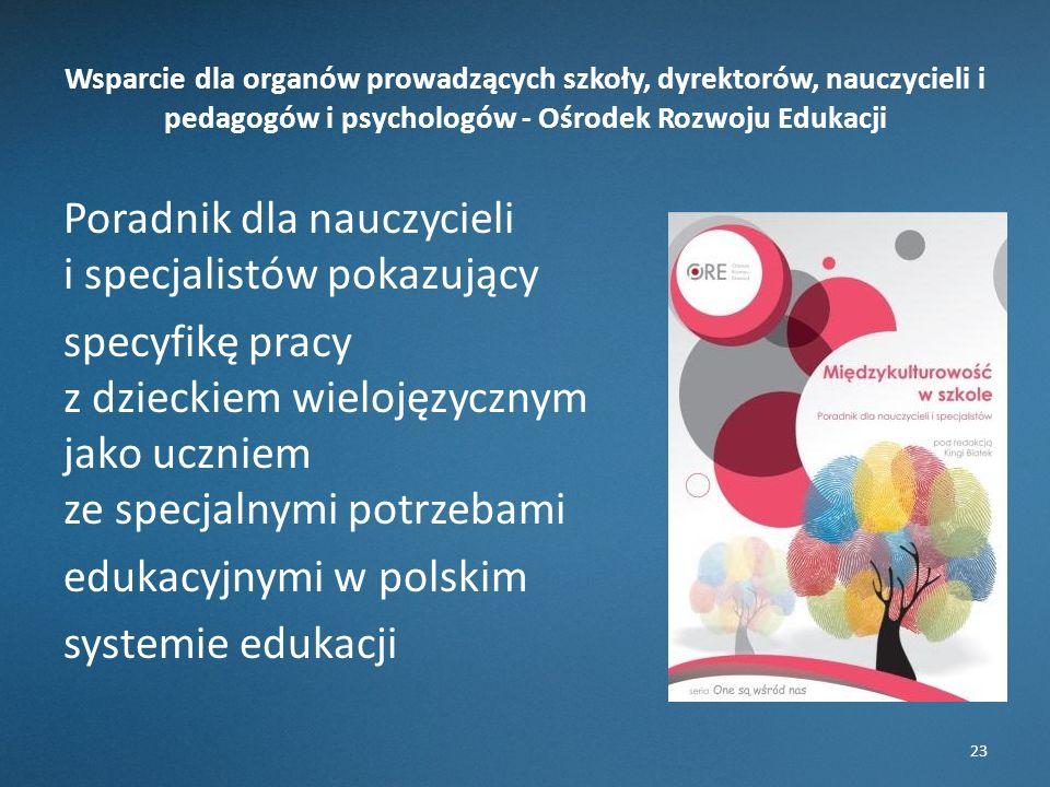 Wsparcie dla organów prowadzących szkoły, dyrektorów, nauczycieli i pedagogów i psychologów - Ośrodek Rozwoju Edukacji Poradnik dla nauczycieli i specjalistów pokazujący specyfikę pracy z dzieckiem wielojęzycznym jako uczniem ze specjalnymi potrzebami edukacyjnymi w polskim systemie edukacji 23