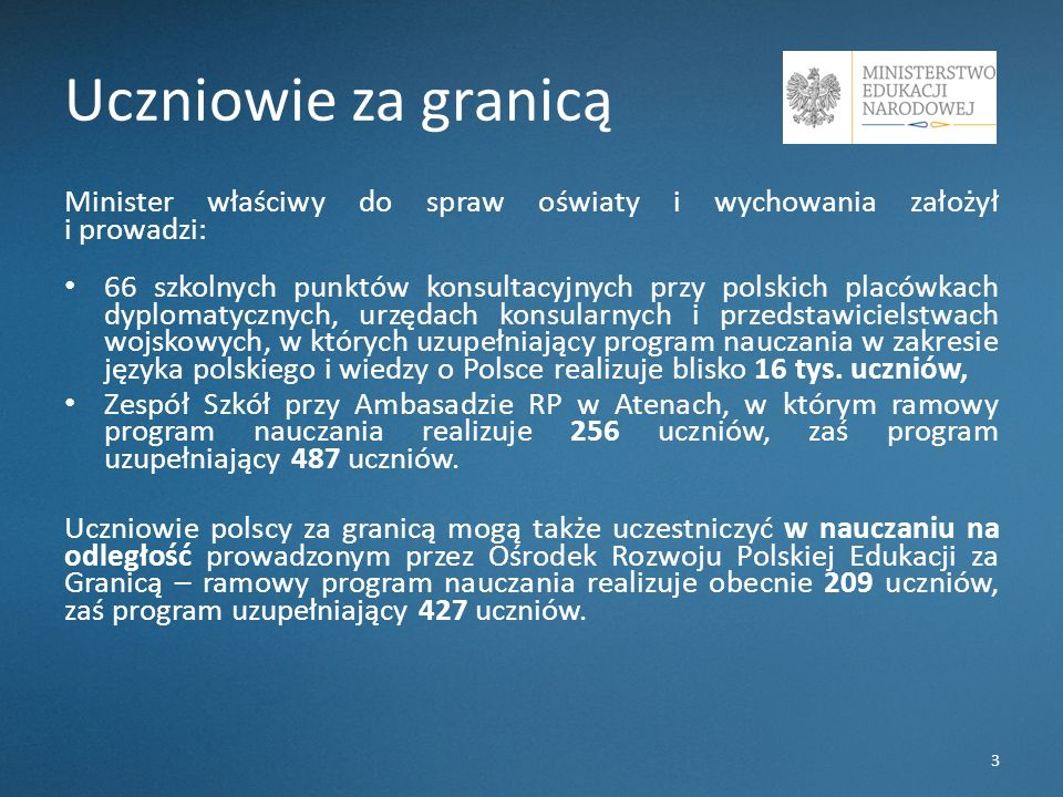 Uczniowie za granicą Minister właściwy do spraw oświaty i wychowania założył i prowadzi: 66 szkolnych punktów konsultacyjnych przy polskich placówkach dyplomatycznych, urzędach konsularnych i przedstawicielstwach wojskowych, w których uzupełniający program nauczania w zakresie języka polskiego i wiedzy o Polsce realizuje blisko 16 tys.