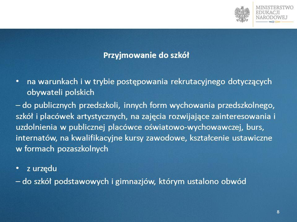 Przyjmowanie do szkół na warunkach i w trybie postępowania rekrutacyjnego dotyczących obywateli polskich – do publicznych przedszkoli, innych form wychowania przedszkolnego, szkół i placówek artystycznych, na zajęcia rozwijające zainteresowania i uzdolnienia w publicznej placówce oświatowo-wychowawczej, burs, internatów, na kwalifikacyjne kursy zawodowe, kształcenie ustawiczne w formach pozaszkolnych z urzędu – do szkół podstawowych i gimnazjów, którym ustalono obwód 8