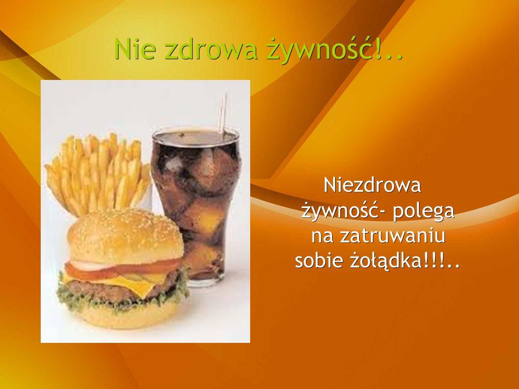 Nie zdrowa żywność!.. Niezdrowa żywność- polega na zatruwaniu sobie żołądka!!!..