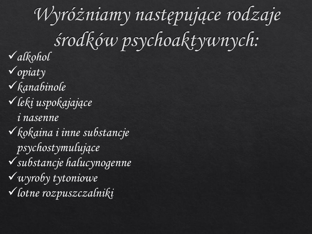 Wyróżniamy następujące rodzaje środków psychoaktywnych: alkohol opiaty kanabinole leki uspokajające i nasenne kokaina i inne substancje psychostymulujące substancje halucynogenne wyroby tytoniowe lotne rozpuszczalniki