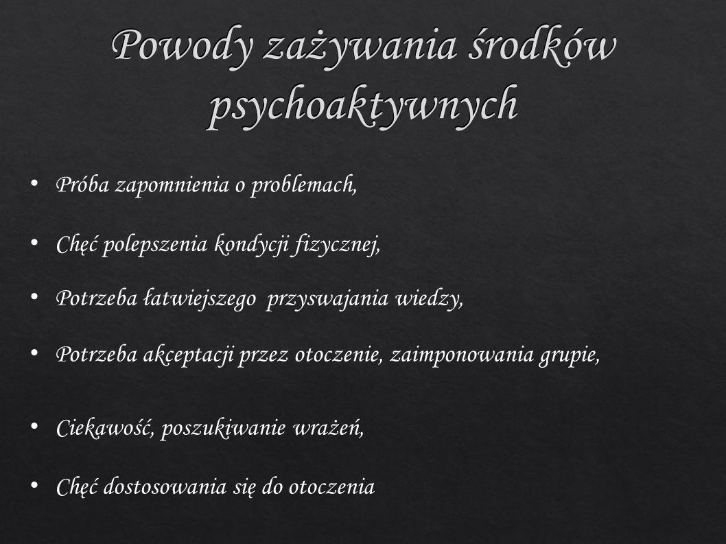 Powody zażywania środków psychoaktywnych Próba zapomnienia o problemach, Chęć polepszenia kondycji fizycznej, Potrzeba łatwiejszego przyswajania wiedzy, Potrzeba akceptacji przez otoczenie, zaimponowania grupie, Ciekawość, poszukiwanie wrażeń, Chęć dostosowania się do otoczenia