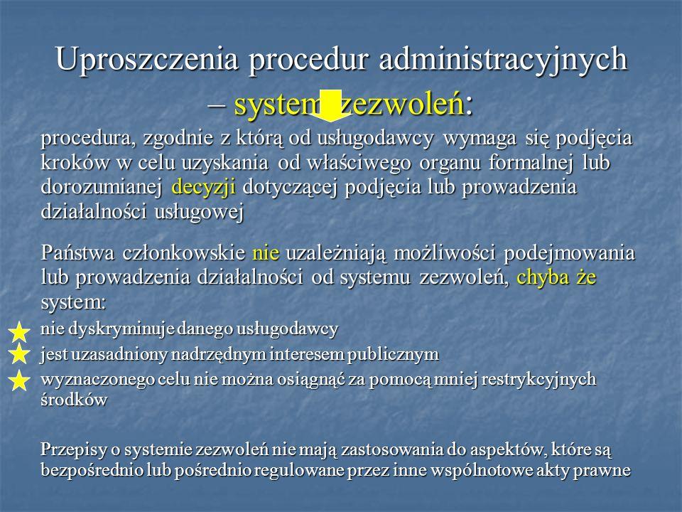 Uproszczenia procedur administracyjnych – system zezwoleń : procedura, zgodnie z którą od usługodawcy wymaga się podjęcia kroków w celu uzyskania od właściwego organu formalnej lub dorozumianej decyzji dotyczącej podjęcia lub prowadzenia działalności usługowej Państwa członkowskie nie uzależniają możliwości podejmowania lub prowadzenia działalności od systemu zezwoleń, chyba że system: nie dyskryminuje danego usługodawcy jest uzasadniony nadrzędnym interesem publicznym wyznaczonego celu nie można osiągnąć za pomocą mniej restrykcyjnych środków Przepisy o systemie zezwoleń nie mają zastosowania do aspektów, które są bezpośrednio lub pośrednio regulowane przez inne wspólnotowe akty prawne