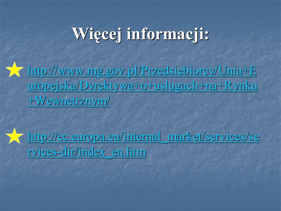 Więcej informacji: http://www.mg.gov.pl/Przedsiebiorcy/Unia+E uropejska/Dyrektywa+o+uslugach+na+Rynku +Wewnetrznym/ http://www.mg.gov.pl/Przedsiebiorcy/Unia+E uropejska/Dyrektywa+o+uslugach+na+Rynku +Wewnetrznym/ http://ec.europa.eu/internal_market/services/se rvices-dir/index_en.htm http://ec.europa.eu/internal_market/services/se rvices-dir/index_en.htm