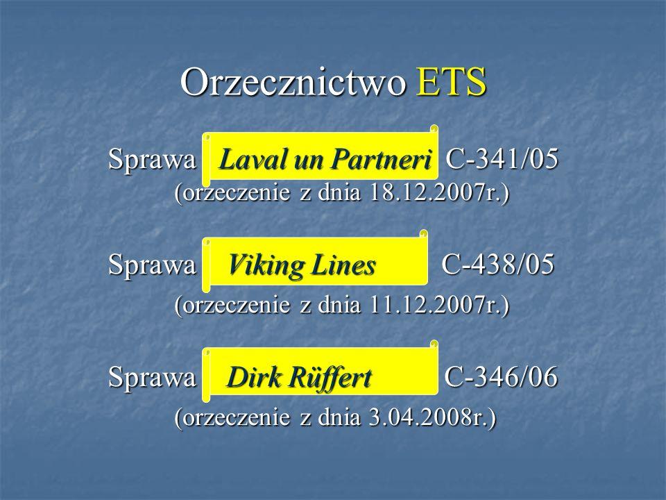 Orzecznictwo ETS Sprawa Laval un Partneri C-341/05 (orzeczenie z dnia 18.12.2007r.) Sprawa Viking Lines C-438/05 (orzeczenie z dnia 11.12.2007r.) Sprawa Dirk Rüffert C-346/06 (orzeczenie z dnia 3.04.2008r.)