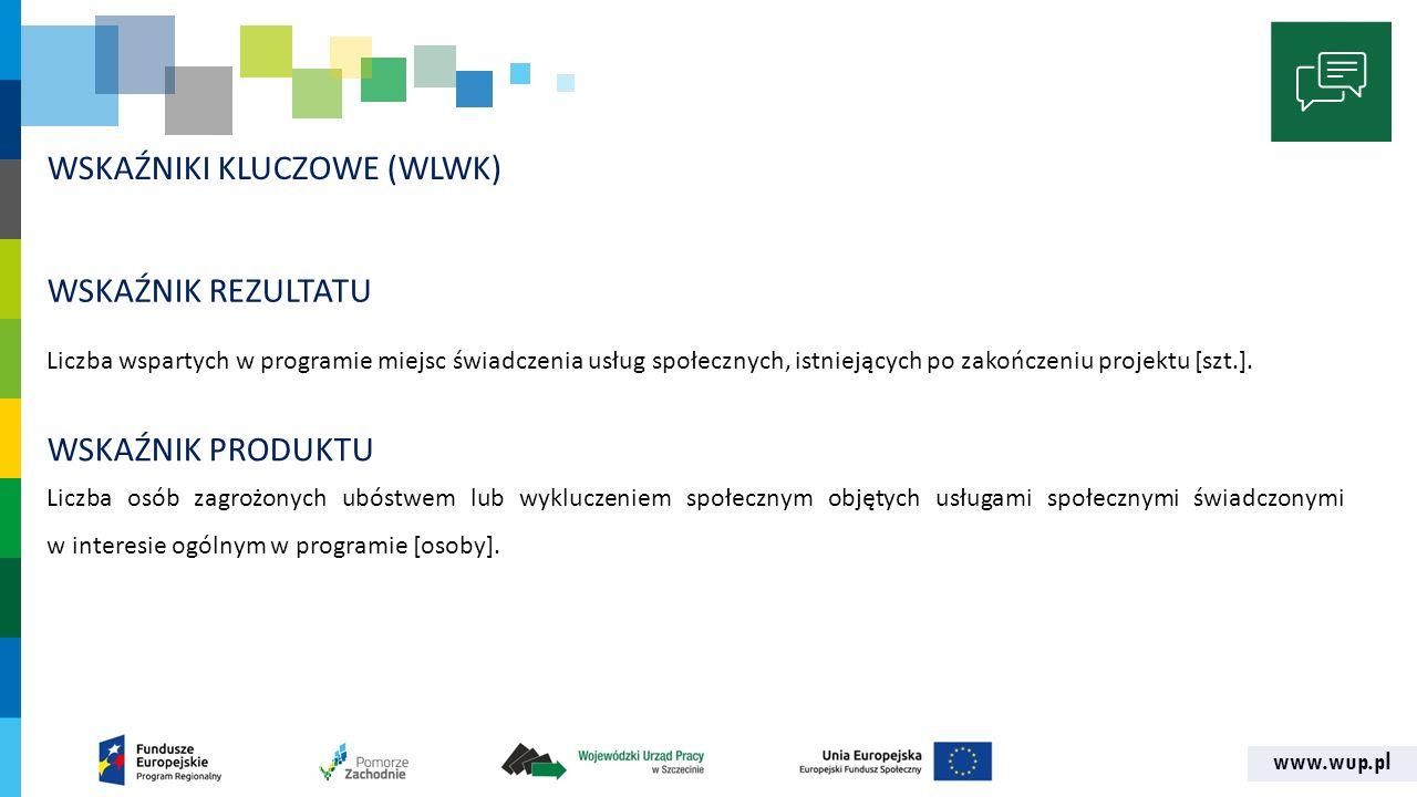 www.wup.pl WSKAŹNIKI KLUCZOWE (WLWK) Liczba wspartych w programie miejsc świadczenia usług społecznych, istniejących po zakończeniu projektu [szt.].
