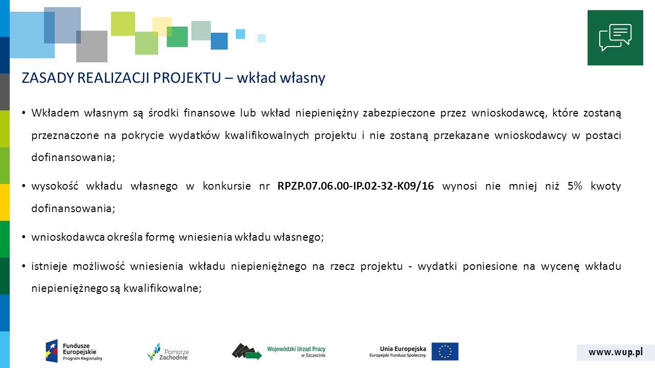 www.wup.pl ZASADY REALIZACJI PROJEKTU – wkład własny Wkładem własnym są środki finansowe lub wkład niepieniężny zabezpieczone przez wnioskodawcę, które zostaną przeznaczone na pokrycie wydatków kwalifikowalnych projektu i nie zostaną przekazane wnioskodawcy w postaci dofinansowania; wysokość wkładu własnego w konkursie nr RPZP.07.06.00-IP.02-32-K09/16 wynosi nie mniej niż 5% kwoty dofinansowania; wnioskodawca określa formę wniesienia wkładu własnego; istnieje możliwość wniesienia wkładu niepieniężnego na rzecz projektu - wydatki poniesione na wycenę wkładu niepieniężnego są kwalifikowalne;