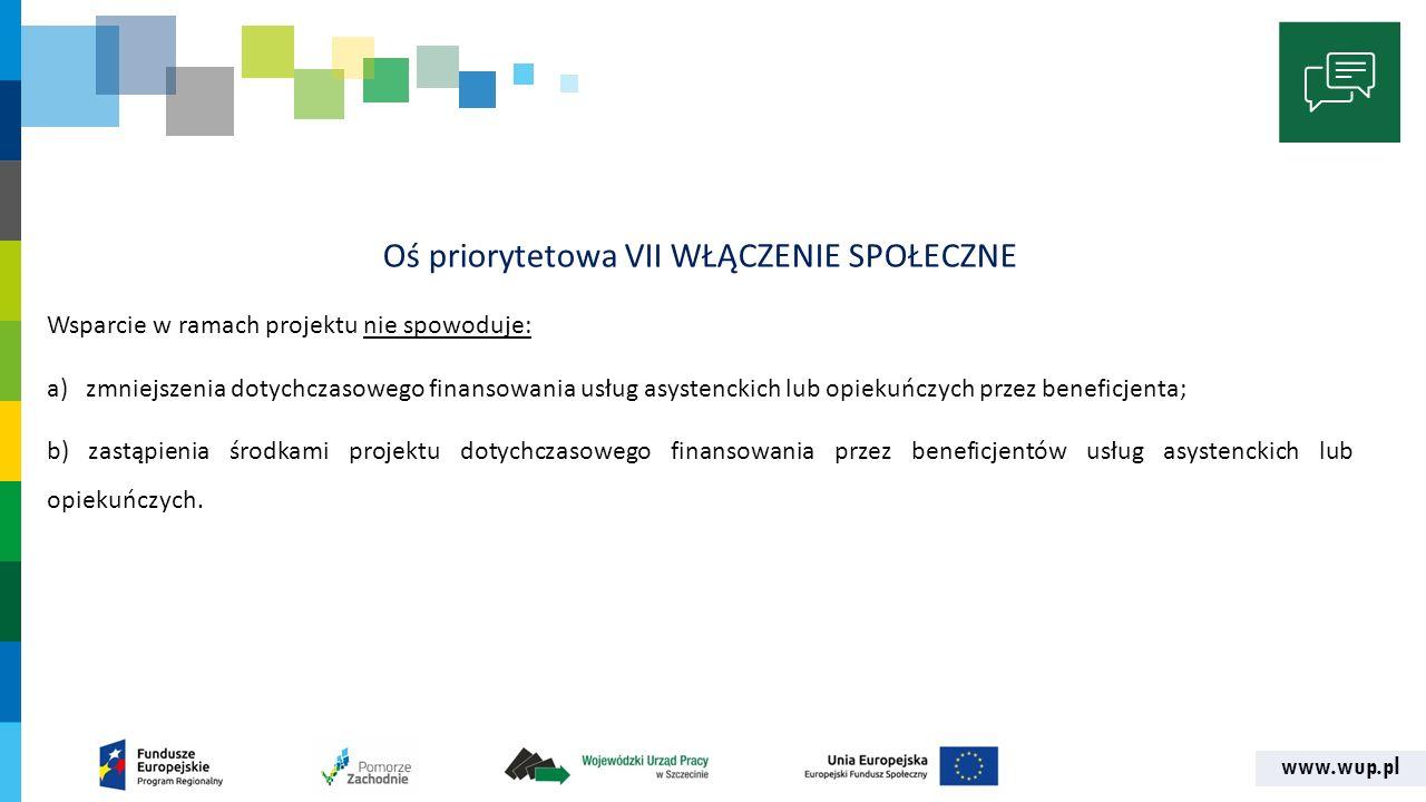 www.wup.pl Oś priorytetowa VII WŁĄCZENIE SPOŁECZNE Wsparcie w ramach projektu nie spowoduje: a) zmniejszenia dotychczasowego finansowania usług asystenckich lub opiekuńczych przez beneficjenta; b) zastąpienia środkami projektu dotychczasowego finansowania przez beneficjentów usług asystenckich lub opiekuńczych.