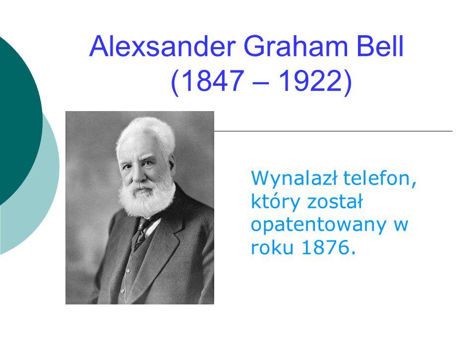 Alexsander Graham Bell (1847 – 1922) Wynalazł telefon, który został opatentowany w roku 1876.