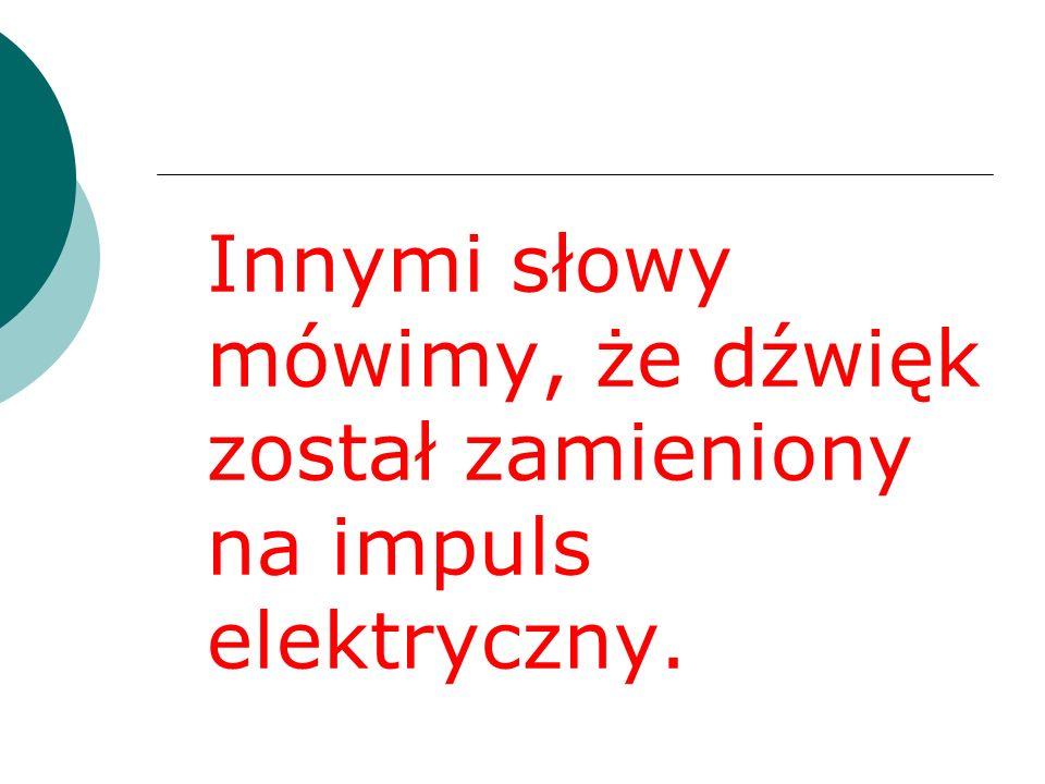 Innymi słowy mówimy, że dźwięk został zamieniony na impuls elektryczny.