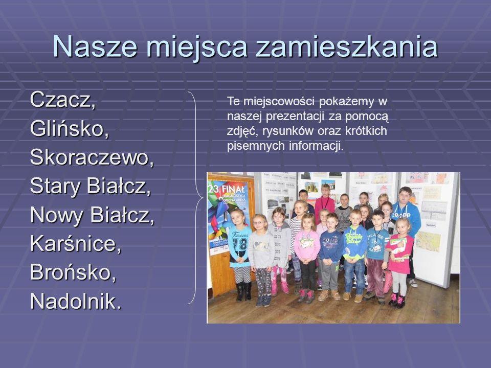 Nasze miejsca zamieszkania Czacz,Glińsko,Skoraczewo, Stary Białcz, Nowy Białcz, Karśnice,Brońsko,Nadolnik. Te miejscowości pokażemy w naszej prezentac