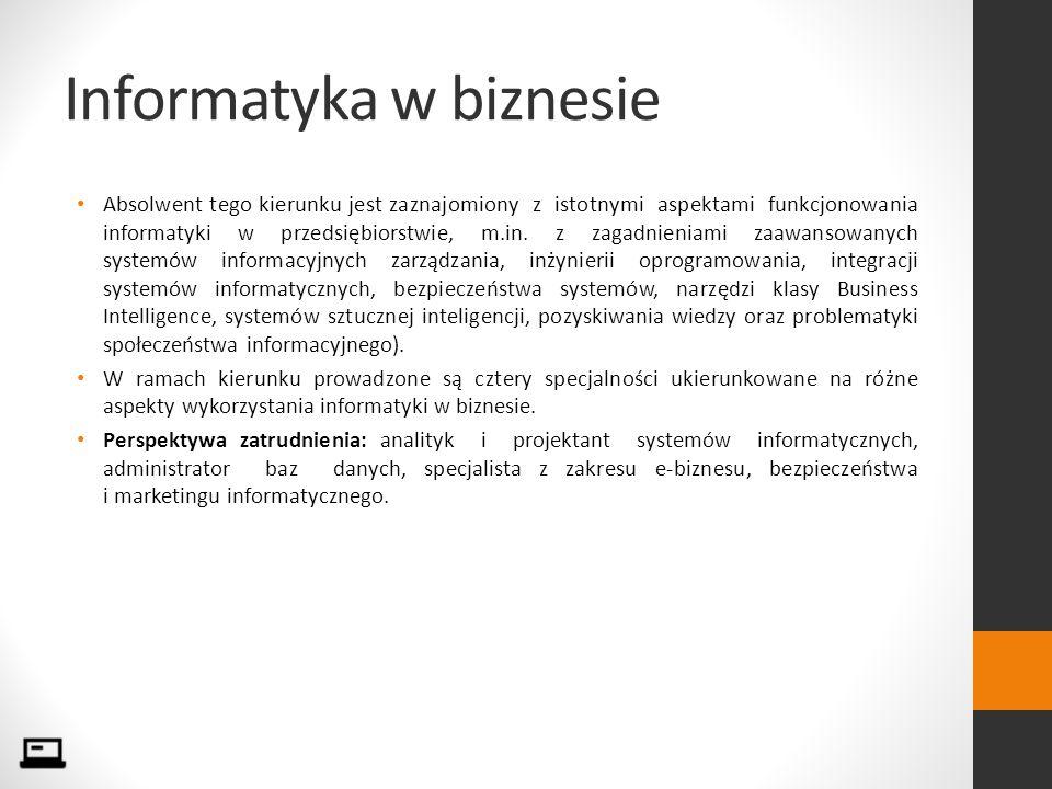 Informatyka w biznesie Absolwent tego kierunku jest zaznajomiony z istotnymi aspektami funkcjonowania informatyki w przedsiębiorstwie, m.in.