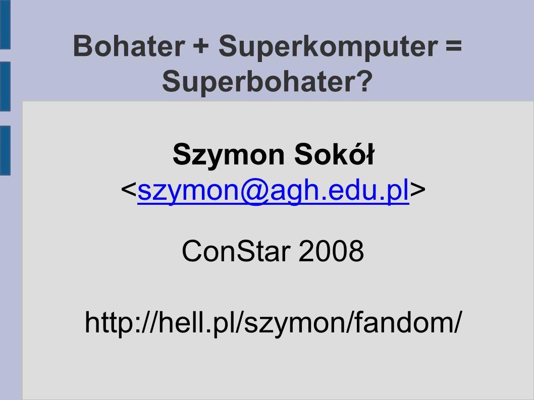 Bohater + Superkomputer = Superbohater? Szymon Sokół szymon@agh.edu.pl ConStar 2008 http://hell.pl/szymon/fandom/