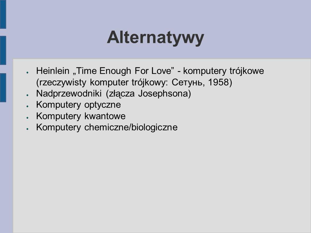 """Alternatywy ● Heinlein """"Time Enough For Love - komputery trójkowe (rzeczywisty komputer trójkowy: Сетунь, 1958) ● Nadprzewodniki (złącza Josephsona) ● Komputery optyczne ● Komputery kwantowe ● Komputery chemiczne/biologiczne"""