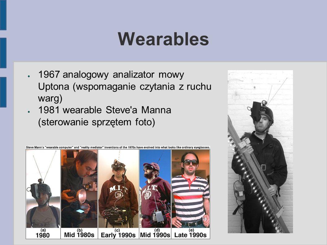 Wearables ● 1967 analogowy analizator mowy Uptona (wspomaganie czytania z ruchu warg) ● 1981 wearable Steve a Manna (sterowanie sprzętem foto)