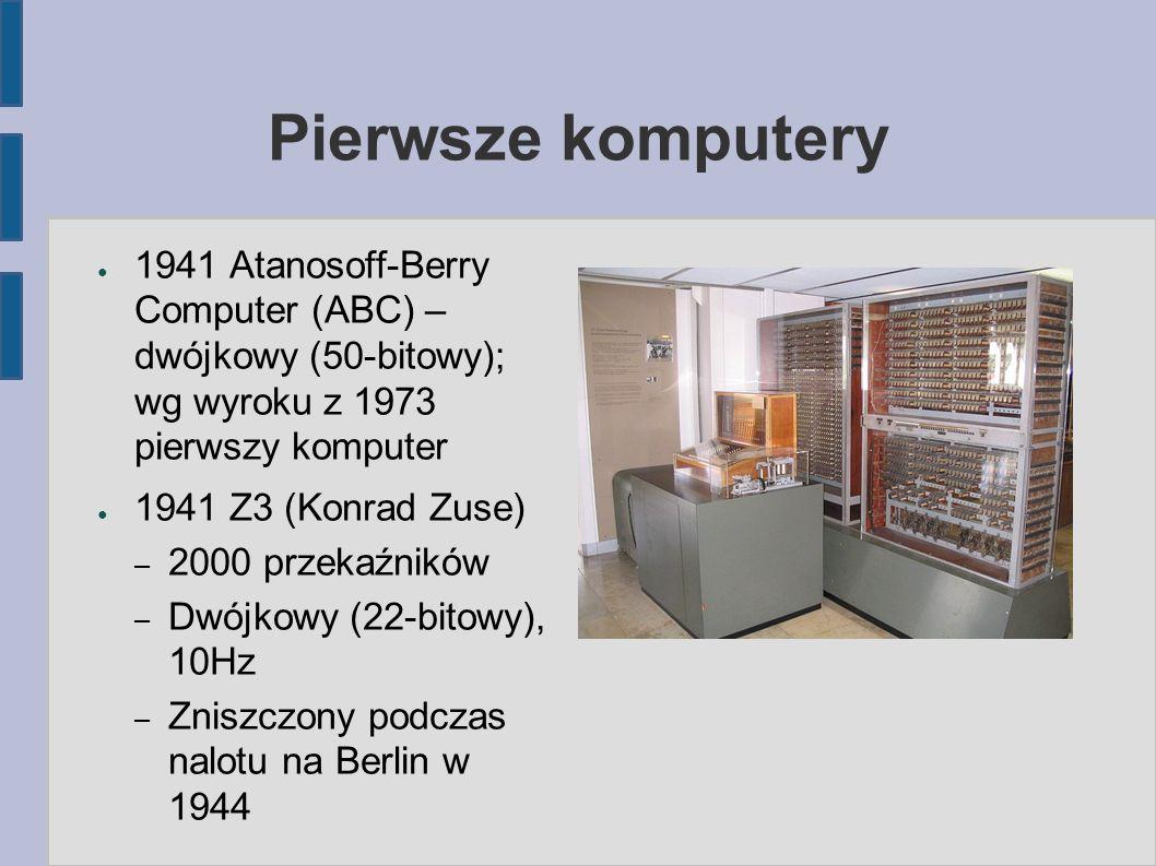 Pierwsze komputery ● 1941 Atanosoff-Berry Computer (ABC) – dwójkowy (50-bitowy); wg wyroku z 1973 pierwszy komputer ● 1941 Z3 (Konrad Zuse) – 2000 przekaźników – Dwójkowy (22-bitowy), 10Hz – Zniszczony podczas nalotu na Berlin w 1944