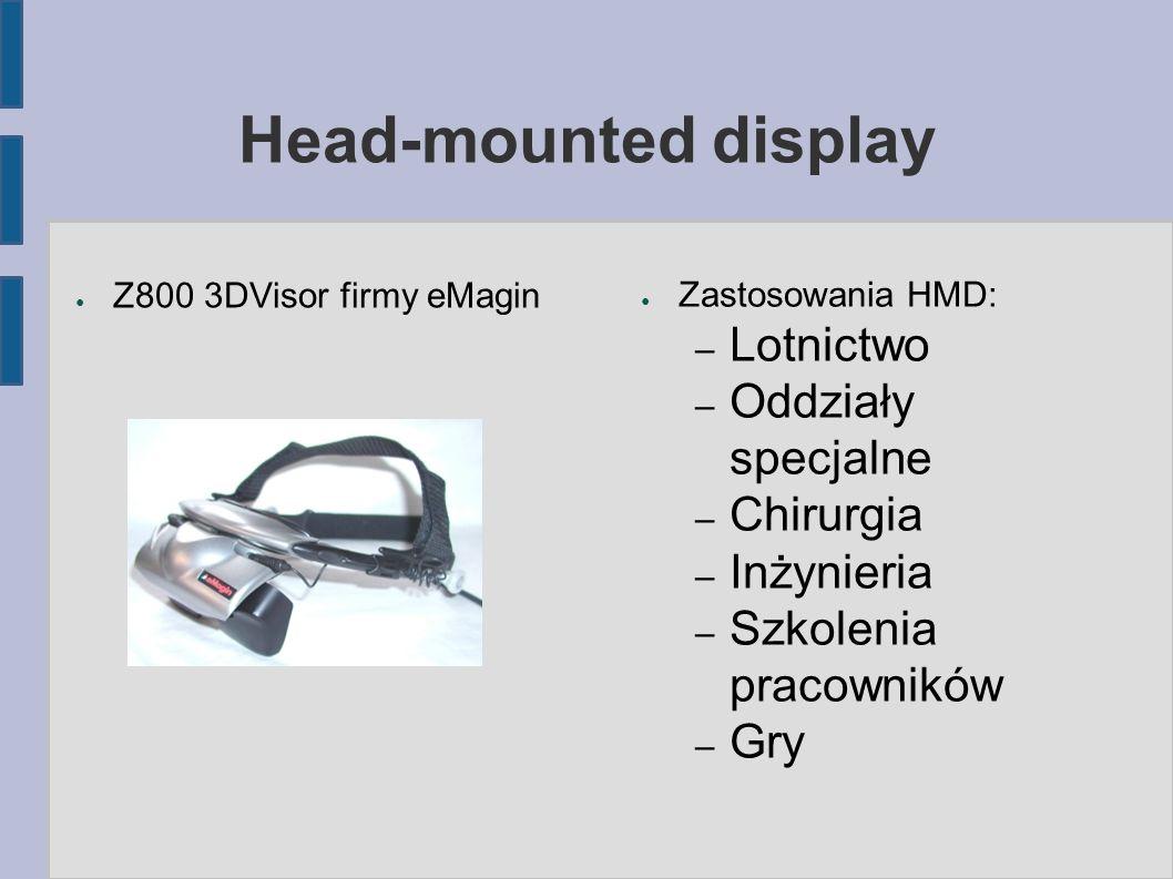 Head-mounted display ● Zastosowania HMD: – Lotnictwo – Oddziały specjalne – Chirurgia – Inżynieria – Szkolenia pracowników – Gry ● Z800 3DVisor firmy eMagin