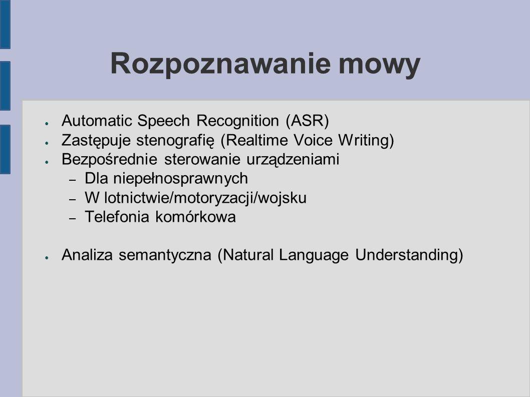 Rozpoznawanie mowy ● Automatic Speech Recognition (ASR) ● Zastępuje stenografię (Realtime Voice Writing) ● Bezpośrednie sterowanie urządzeniami – Dla niepełnosprawnych – W lotnictwie/motoryzacji/wojsku – Telefonia komórkowa ● Analiza semantyczna (Natural Language Understanding)