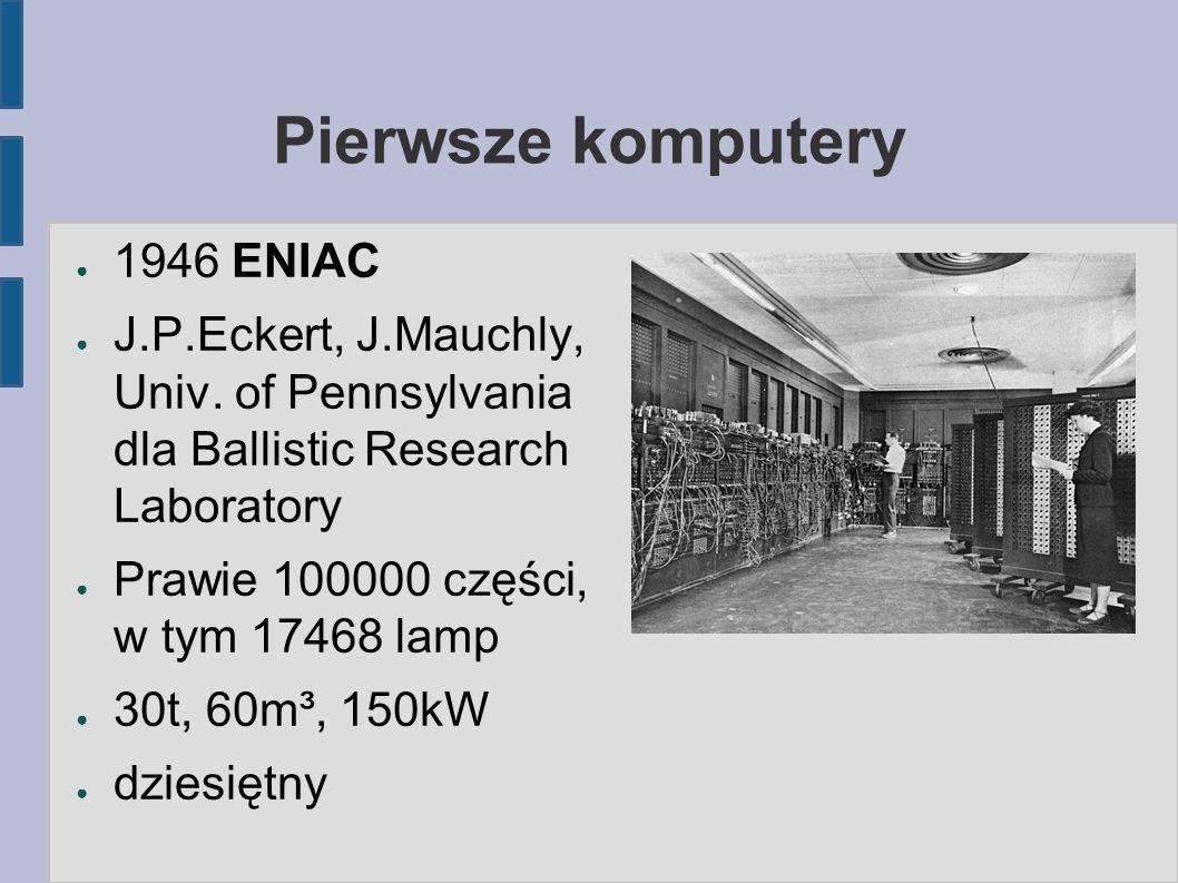 Pierwsze komputery ● 1946 ENIAC ● J.P.Eckert, J.Mauchly, Univ. of Pennsylvania dla Ballistic Research Laboratory ● Prawie 100000 części, w tym 17468 l