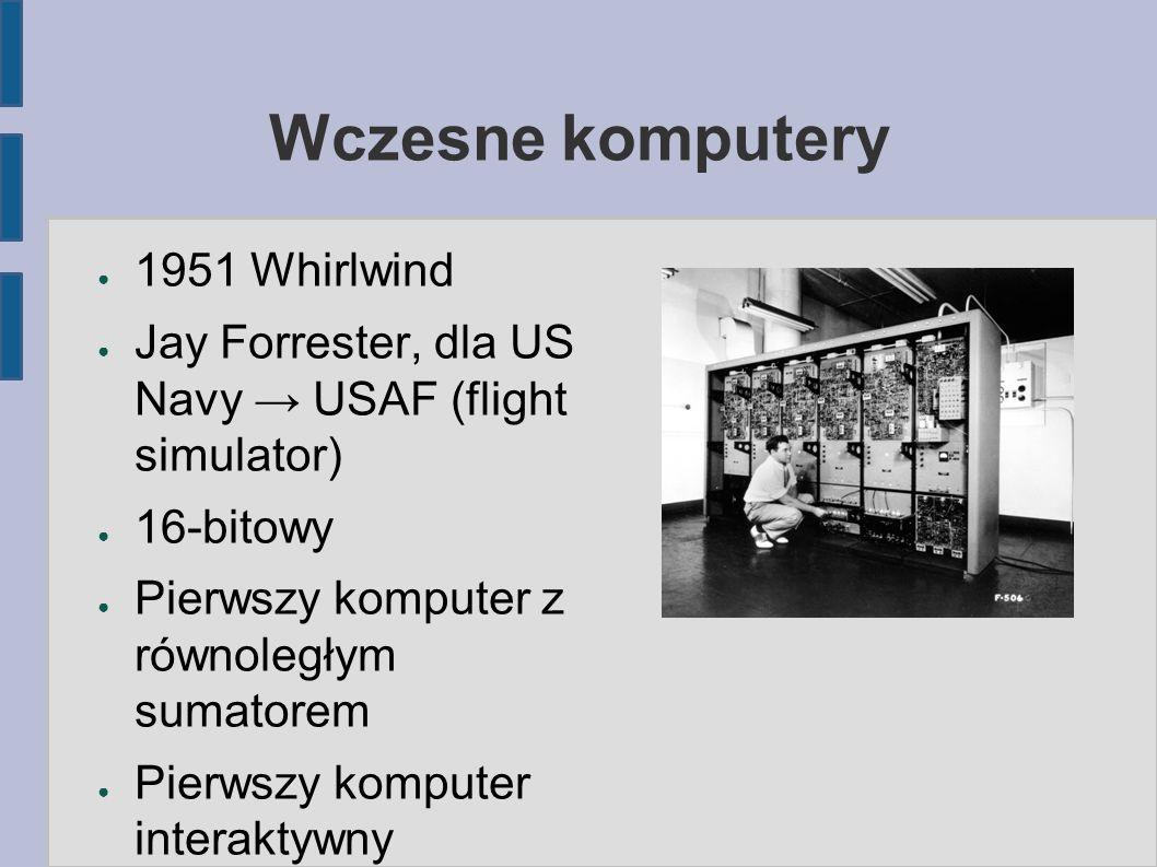 Wczesne komputery ● 1951 Whirlwind ● Jay Forrester, dla US Navy → USAF (flight simulator) ● 16-bitowy ● Pierwszy komputer z równoległym sumatorem ● Pierwszy komputer interaktywny
