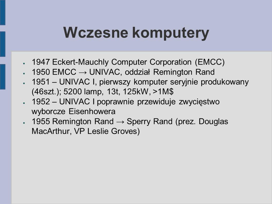 Wczesne komputery ● 1947 Eckert-Mauchly Computer Corporation (EMCC) ● 1950 EMCC → UNIVAC, oddział Remington Rand ● 1951 – UNIVAC I, pierwszy komputer seryjnie produkowany (46szt.); 5200 lamp, 13t, 125kW, >1M$ ● 1952 – UNIVAC I poprawnie przewiduje zwycięstwo wyborcze Eisenhowera ● 1955 Remington Rand → Sperry Rand (prez.