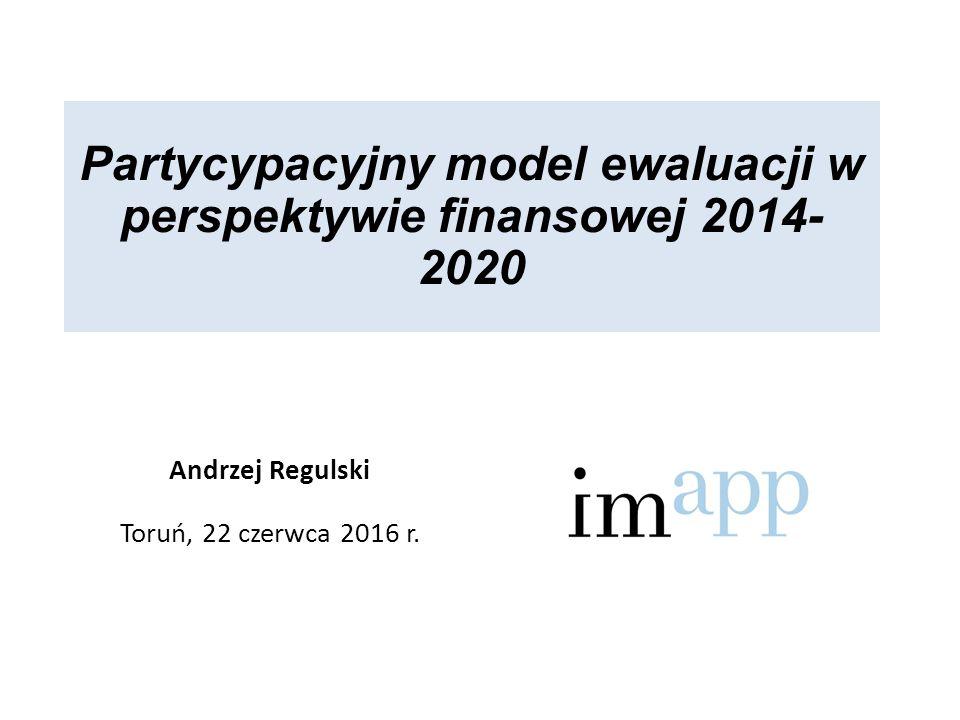 Partycypacyjny model ewaluacji w perspektywie finansowej 2014- 2020 Andrzej Regulski Toruń, 22 czerwca 2016 r.
