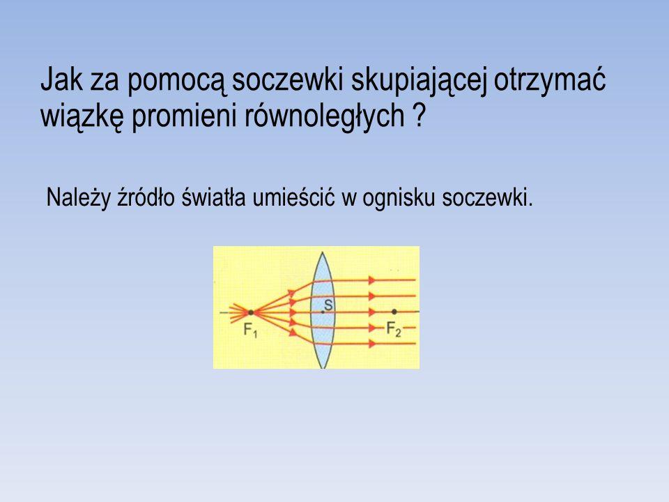 Jak za pomocą soczewki skupiającej otrzymać wiązkę promieni równoległych .
