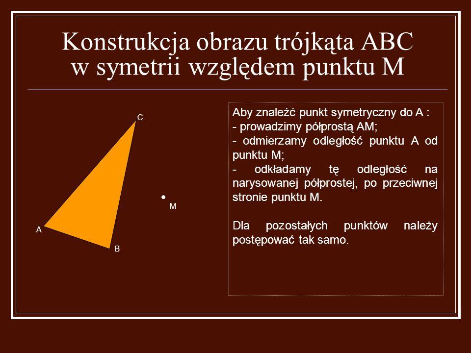 Konstrukcja obrazu trójkąta ABC w symetrii względem punktu M Aby znaleźć punkt symetryczny do A : - prowadzimy półprostą AM; - odmierzamy odległość punktu A od punktu M; - odkładamy tę odległość na narysowanej półprostej, po przeciwnej stronie punktu M.