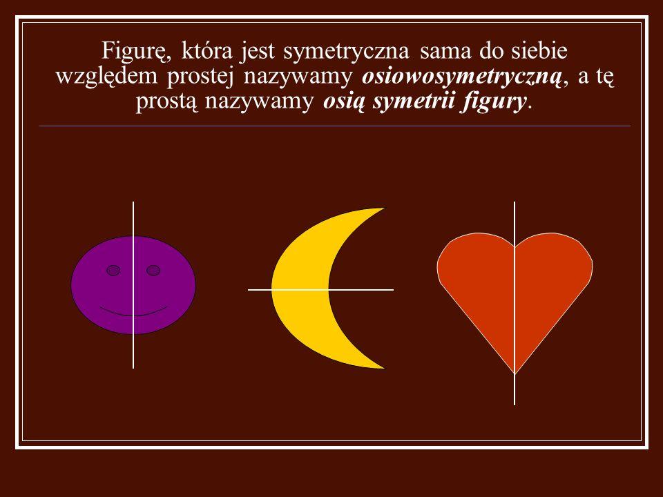 Figurę, która jest symetryczna sama do siebie względem prostej nazywamy osiowosymetryczną, a tę prostą nazywamy osią symetrii figury.
