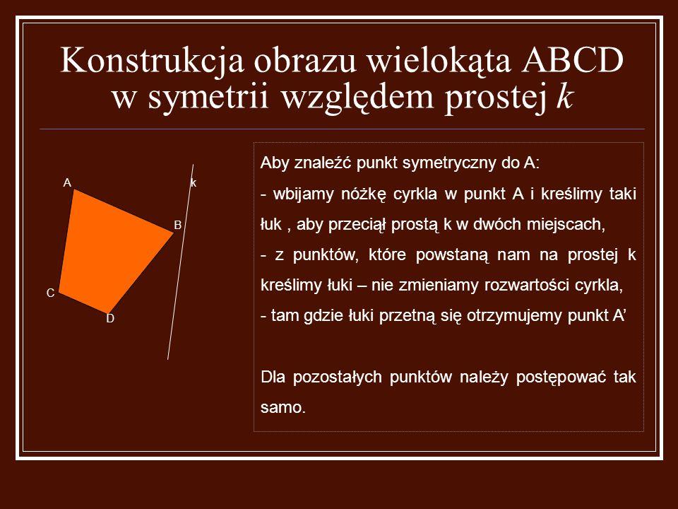 kA B C D Aby znaleźć punkt symetryczny do A: - wbijamy nóżkę cyrkla w punkt A i kreślimy taki łuk, aby przeciął prostą k w dwóch miejscach, - z punktów, które powstaną nam na prostej k kreślimy łuki – nie zmieniamy rozwartości cyrkla, - tam gdzie łuki przetną się otrzymujemy punkt A' Dla pozostałych punktów należy postępować tak samo.