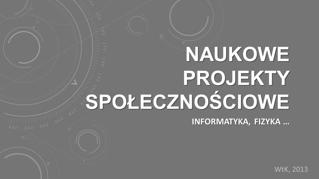 NAUKOWE PROJEKTY SPOŁECZNOŚCIOWE INFORMATYKA, FIZYKA … WtK, 2013