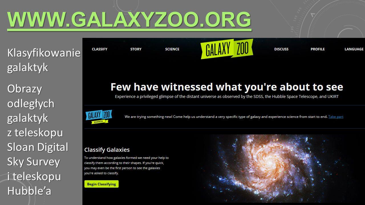 WWW.GALAXYZOO.ORG Klasyfikowanie galaktyk Obrazy odległych galaktyk z teleskopu Sloan Digital Sky Survey i teleskopu Hubble'a