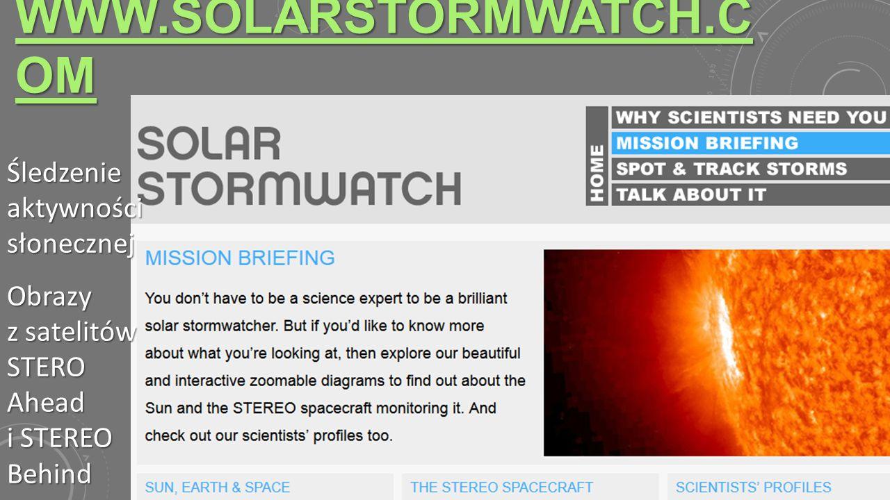 WWW.SOLARSTORMWATCH.C OM WWW.SOLARSTORMWATCH.C OM Śledzenie aktywności słonecznej Obrazy z satelitów STERO Ahead i STEREO Behind