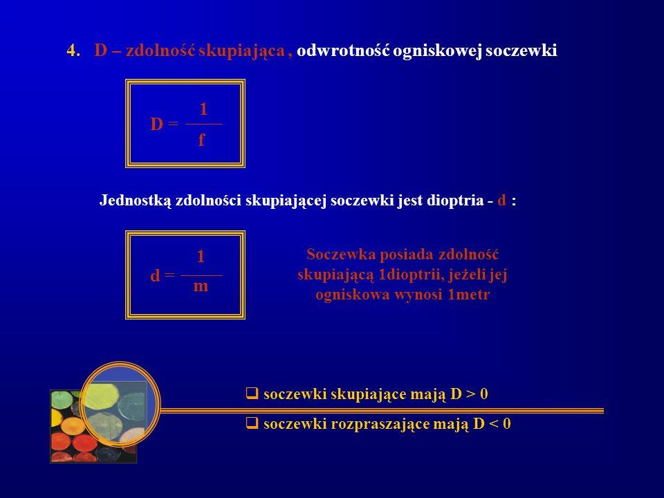 4. D – zdolność skupiająca, odwrotność ogniskowej soczewki 1 D = f Jednostką zdolności skupiającej soczewki jest dioptria - d : 1 d = m Soczewka posia