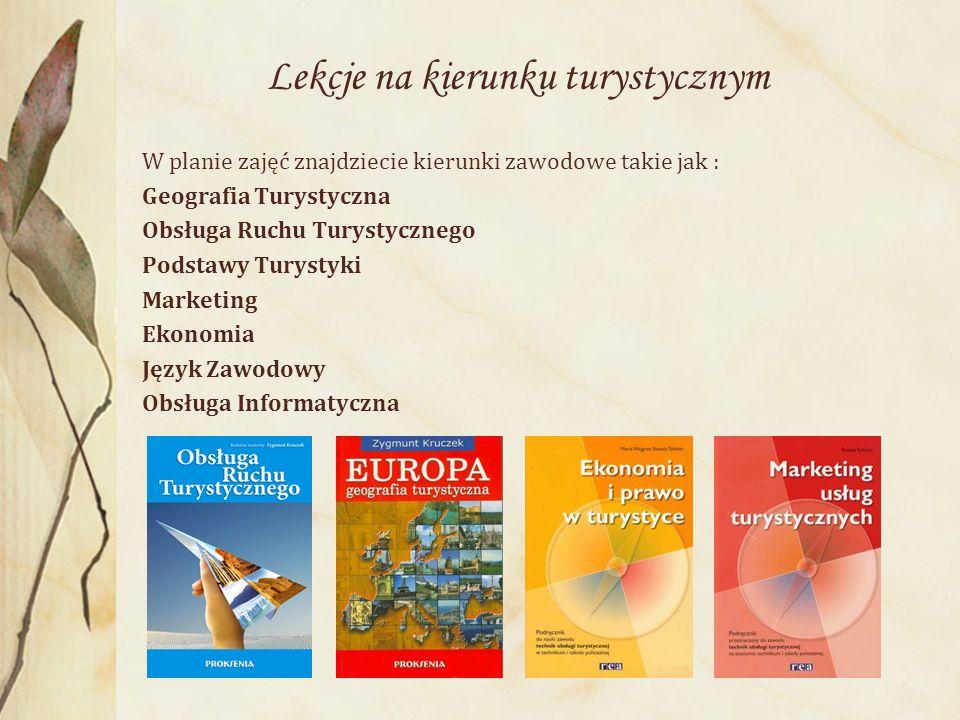 Lekcje na kierunku turystycznym W planie zajęć znajdziecie kierunki zawodowe takie jak : Geografia Turystyczna Obsługa Ruchu Turystycznego Podstawy Turystyki Marketing Ekonomia Język Zawodowy Obsługa Informatyczna